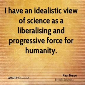 Paul Nurse - I have an idealistic view of science as a liberalising and progressive force for humanity.