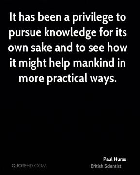It has been a privilege to pursue knowledge for its own sake and to see how it might help mankind in more practical ways.