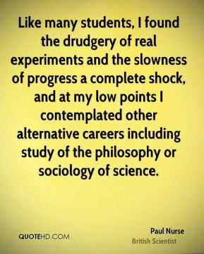 Paul Nurse - Like many students, I found the drudgery of real experiments and the slowness of progress a complete shock, and at my low points I contemplated other alternative careers including study of the philosophy or sociology of science.