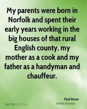 Paul Nurse - My parents were born in Norfolk and spent their early years working in the big houses of that rural English county, my mother as a cook and my father as a handyman and chauffeur.