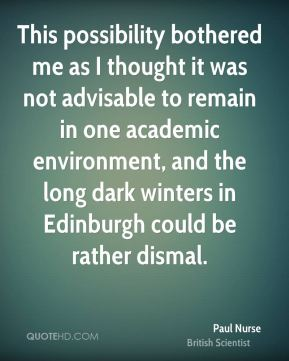 Paul Nurse - This possibility bothered me as I thought it was not advisable to remain in one academic environment, and the long dark winters in Edinburgh could be rather dismal.