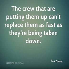 Paul Stone  - The crew that are putting them up can't replace them as fast as they're being taken down.