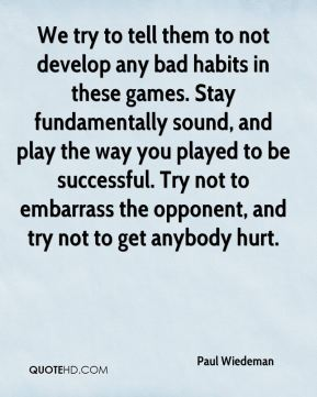 We try to tell them to not develop any bad habits in these games. Stay fundamentally sound, and play the way you played to be successful. Try not to embarrass the opponent, and try not to get anybody hurt.
