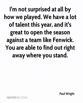 Paul Wright  - I'm not surprised at all by how we played. We have a lot of talent this year, and it's great to open the season against a team like Fenwick. You are able to find out right away where you stand.