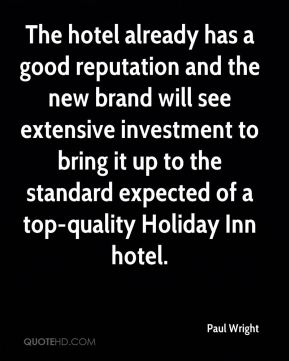 Paul Wright  - The hotel already has a good reputation and the new brand will see extensive investment to bring it up to the standard expected of a top-quality Holiday Inn hotel.