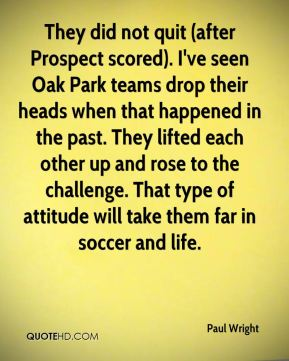 Paul Wright  - They did not quit (after Prospect scored). I've seen Oak Park teams drop their heads when that happened in the past. They lifted each other up and rose to the challenge. That type of attitude will take them far in soccer and life.