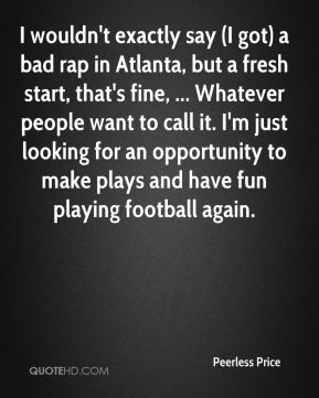 Peerless Price  - I wouldn't exactly say (I got) a bad rap in Atlanta, but a fresh start, that's fine, ... Whatever people want to call it. I'm just looking for an opportunity to make plays and have fun playing football again.