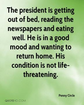 The president is getting out of bed, reading the newspapers and eating well. He is in a good mood and wanting to return home. His condition is not life-threatening.