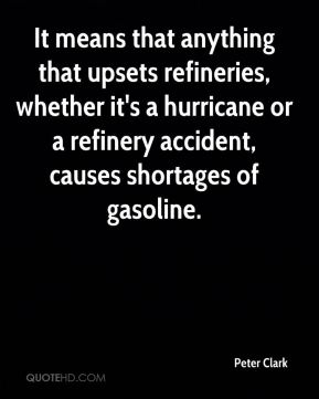 It means that anything that upsets refineries, whether it's a hurricane or a refinery accident, causes shortages of gasoline.