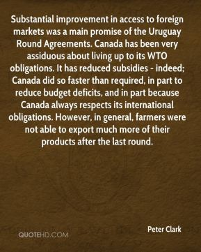 Substantial improvement in access to foreign markets was a main promise of the Uruguay Round Agreements. Canada has been very assiduous about living up to its WTO obligations. It has reduced subsidies - indeed; Canada did so faster than required, in part to reduce budget deficits, and in part because Canada always respects its international obligations. However, in general, farmers were not able to export much more of their products after the last round.