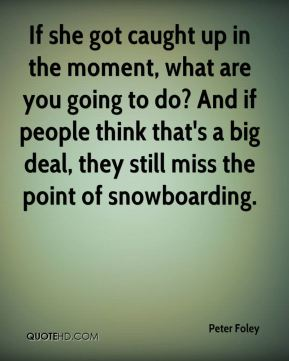 Peter Foley  - If she got caught up in the moment, what are you going to do? And if people think that's a big deal, they still miss the point of snowboarding.
