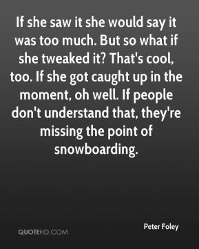 If she saw it she would say it was too much. But so what if she tweaked it? That's cool, too. If she got caught up in the moment, oh well. If people don't understand that, they're missing the point of snowboarding.