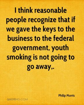 Philip Morris  - I think reasonable people recognize that if we gave the keys to the business to the federal government, youth smoking is not going to go away.