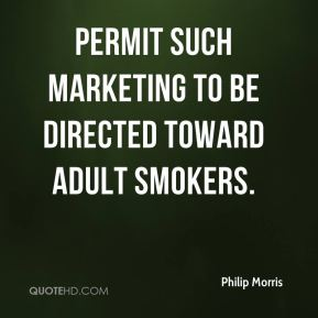Philip Morris  - permit such marketing to be directed toward adult smokers.