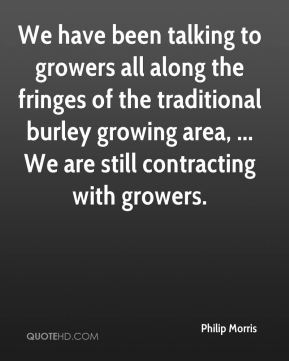 Philip Morris  - We have been talking to growers all along the fringes of the traditional burley growing area, ... We are still contracting with growers.