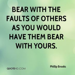 Bear with the faults of others as you would have them bear with yours.