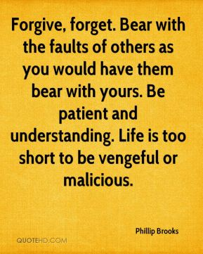 Phillip Brooks  - Forgive, forget. Bear with the faults of others as you would have them bear with yours. Be patient and understanding. Life is too short to be vengeful or malicious.