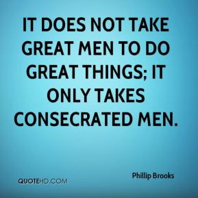 It does not take great men to do great things; it only takes consecrated men.