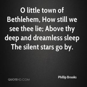 O little town of Bethlehem, How still we see thee lie; Above thy deep and dreamless sleep The silent stars go by.