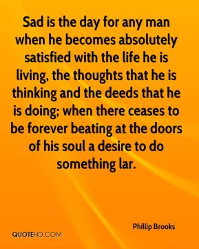 Phillip Brooks  - Sad is the day for any man when he becomes absolutely satisfied with the life he is living, the thoughts that he is thinking and the deeds that he is doing; when there ceases to be forever beating at the doors of his soul a desire to do something lar.