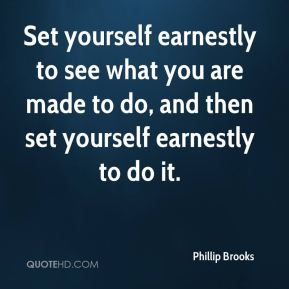 Set yourself earnestly to see what you are made to do, and then set yourself earnestly to do it.
