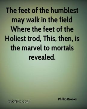 The feet of the humblest may walk in the field Where the feet of the Holiest trod, This, then, is the marvel to mortals revealed.