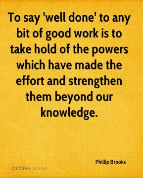 To say 'well done' to any bit of good work is to take hold of the powers which have made the effort and strengthen them beyond our knowledge.