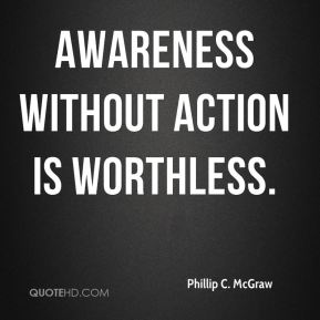 Phillip C. McGraw  - Awareness without action is worthless.