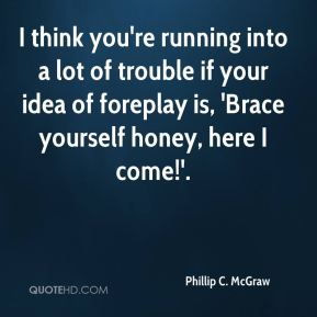 I think you're running into a lot of trouble if your idea of foreplay is, 'Brace yourself honey, here I come!'.