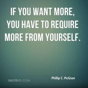Phillip C. McGraw  - If you want more, you have to require more from yourself.