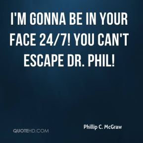 I'm gonna be in your face 24/7! you can't escape Dr. Phil!