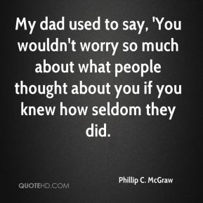 My dad used to say, 'You wouldn't worry so much about what people thought about you if you knew how seldom they did.