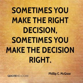 Sometimes you make the right decision, sometimes you make the decision right.