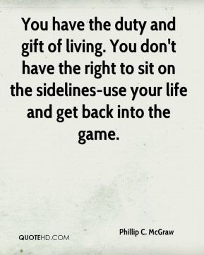 You have the duty and gift of living. You don't have the right to sit on the sidelines-use your life and get back into the game.