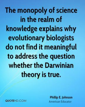 The monopoly of science in the realm of knowledge explains why evolutionary biologists do not find it meaningful to address the question whether the Darwinian theory is true.