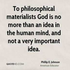 To philosophical materialists God is no more than an idea in the human mind, and not a very important idea.
