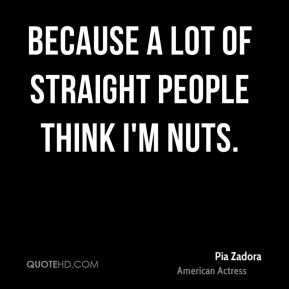 Because a lot of straight people think I'm nuts.
