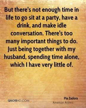Pia Zadora - But there's not enough time in life to go sit at a party, have a drink, and make idle conversation. There's too many important things to do. Just being together with my husband, spending time alone, which I have very little of.