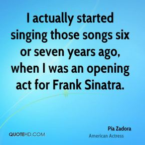 Pia Zadora - I actually started singing those songs six or seven years ago, when I was an opening act for Frank Sinatra.