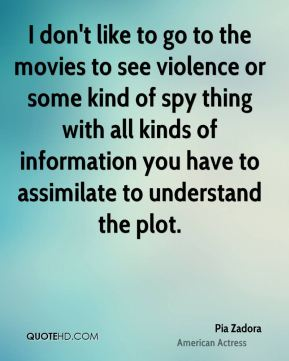 Pia Zadora - I don't like to go to the movies to see violence or some kind of spy thing with all kinds of information you have to assimilate to understand the plot.