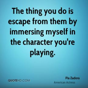 The thing you do is escape from them by immersing myself in the character you're playing.