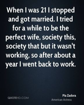 When I was 21 I stopped and got married. I tried for a while to be the perfect wife, society this, society that but it wasn't working, so after about a year I went back to work.