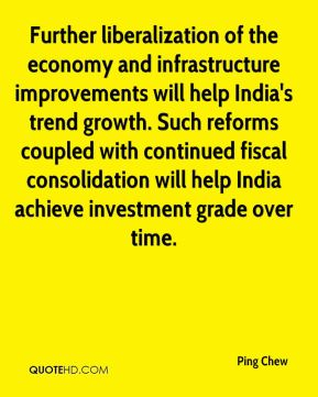 Further liberalization of the economy and infrastructure improvements will help India's trend growth. Such reforms coupled with continued fiscal consolidation will help India achieve investment grade over time.