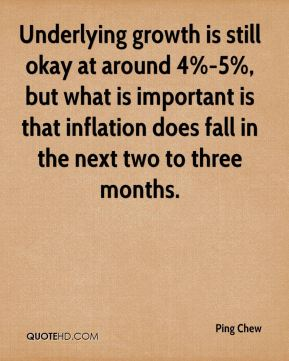 Underlying growth is still okay at around 4%-5%, but what is important is that inflation does fall in the next two to three months.