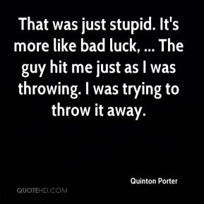 Quinton Porter  - That was just stupid. It's more like bad luck, ... The guy hit me just as I was throwing. I was trying to throw it away.
