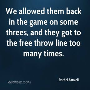 Rachel Farwell  - We allowed them back in the game on some threes, and they got to the free throw line too many times.