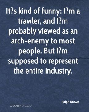 Ralph Brown  - It?s kind of funny: I?m a trawler, and I?m probably viewed as an arch-enemy to most people. But I?m supposed to represent the entire industry.