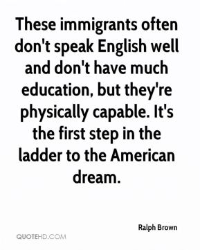 These immigrants often don't speak English well and don't have much education, but they're physically capable. It's the first step in the ladder to the American dream.