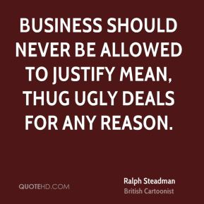 Ralph Steadman - Business should never be allowed to justify mean, thug ugly deals for any reason.