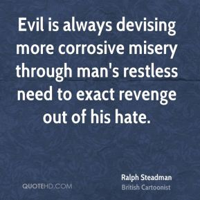 Evil is always devising more corrosive misery through man's restless need to exact revenge out of his hate.